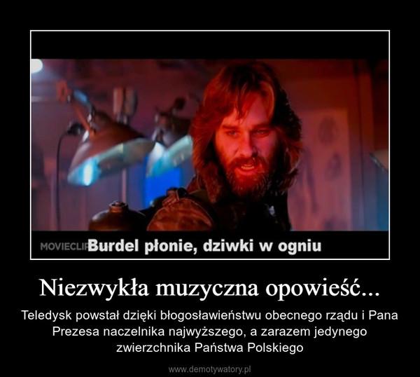 Niezwykła muzyczna opowieść... – Teledysk powstał dzięki błogosławieństwu obecnego rządu i Pana Prezesa naczelnika najwyższego, a zarazem jedynego zwierzchnika Państwa Polskiego