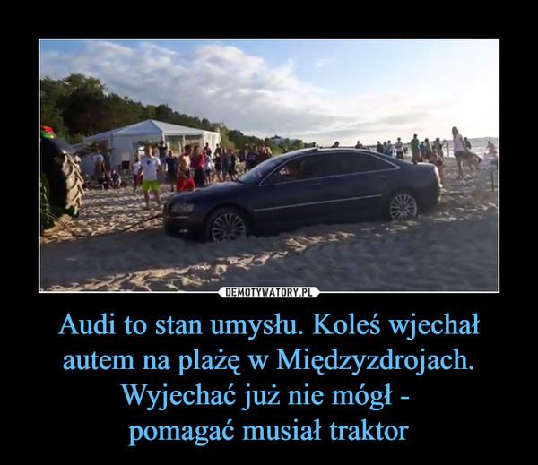 Audi to stan umysłu. Koleś wjechał autem na plażę w Międzyzdrojach. Wyjechać już nie mógł - pomagać musiał traktor –