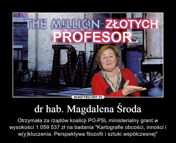 """dr hab. Magdalena Środa – Otrzymała za rządów koalicji PO-PSL ministerialny grant w wysokości 1 059 537 zł na badania """"Kartografie obcości, inności i w(y)kluczenia. Perspektywa filozofii i sztuki współczesnej"""""""