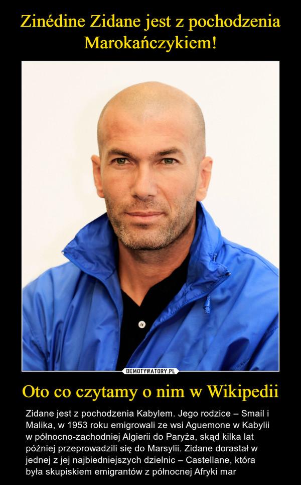 Oto co czytamy o nim w Wikipedii –  Zidane jest z pochodzenia Kabylem. Jego rodzice – Smail i Malika, w 1953 roku emigrowali ze wsi Aguemone w Kabylii w północno-zachodniej Algierii do Paryża, skąd kilka lat później przeprowadzili się do Marsylii. Zidane dorastał w jednej z jej najbiedniejszych dzielnic – Castellane, która była skupiskiem emigrantów z północnej Afryki mar