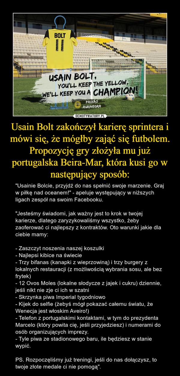 """Usain Bolt zakończył karierę sprintera i mówi się, że mógłby zająć się futbolem. Propozycję gry złożyła mu już portugalska Beira-Mar, która kusi go w następujący sposób: – """"Usainie Bolcie, przyjdź do nas spełnić swoje marzenie. Graj w piłkę nad oceanem!"""" - apeluje występujący w niższych ligach zespół na swoim Facebooku.""""Jesteśmy świadomi, jak ważny jest to krok w twojej karierze, dlatego zaryzykowaliśmy wszystko, żeby zaoferować ci najlepszy z kontraktów. Oto warunki jakie dla ciebie mamy:- Zaszczyt noszenia naszej koszulki- Najlepsi kibice na świecie- Trzy bifanas (kanapki z wieprzowiną) i trzy burgery z lokalnych restauracji (z możliwością wybrania sosu, ale bez frytek)- 12 Ovos Moles (lokalne słodycze z jajek i cukru) dziennie, jeśli nikt nie zje ci ich w szatni- Skrzynka piwa Imperial tygodniowo- Kijek do selfie (żebyś mógł pokazać całemu światu, że Wenecja jest włoskim Aveiro!)- Telefon z portugalskimi kontaktami, w tym do prezydenta Marcelo (który powita cię, jeśli przyjedziesz) i numerami do osób organizujących imprezy.- Tyle piwa ze stadionowego baru, ile będziesz w stanie wypić.PS. Rozpoczęliśmy już treningi, jeśli do nas dołączysz, to twoje złote medale ci nie pomogą""""."""