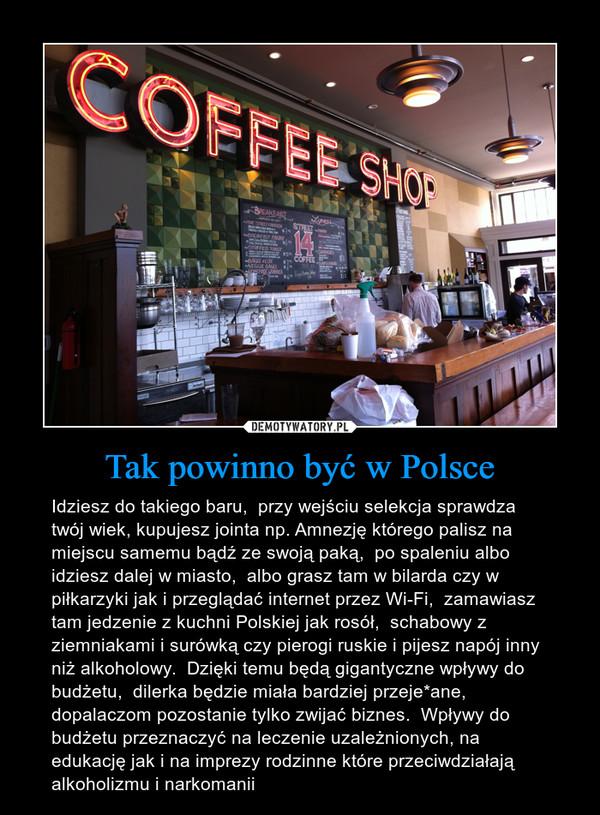 Tak powinno być w Polsce – Idziesz do takiego baru,  przy wejściu selekcja sprawdza twój wiek, kupujesz jointa np. Amnezję którego palisz na miejscu samemu bądź ze swoją paką,  po spaleniu albo idziesz dalej w miasto,  albo grasz tam w bilarda czy w piłkarzyki jak i przeglądać internet przez Wi-Fi,  zamawiasz tam jedzenie z kuchni Polskiej jak rosół,  schabowy z ziemniakami i surówką czy pierogi ruskie i pijesz napój inny niż alkoholowy.  Dzięki temu będą gigantyczne wpływy do budżetu,  dilerka będzie miała bardziej przeje*ane,  dopalaczom pozostanie tylko zwijać biznes.  Wpływy do budżetu przeznaczyć na leczenie uzależnionych, na edukację jak i na imprezy rodzinne które przeciwdziałają alkoholizmu i narkomanii