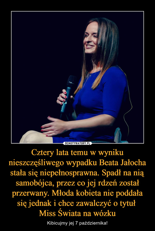 Cztery lata temu w wyniku nieszczęśliwego wypadku Beata Jałocha stała się niepełnosprawna. Spadł na nią samobójca, przez co jej rdzeń został przerwany. Młoda kobieta nie poddała się jednak i chce zawalczyć o tytuł Miss Świata na wózku – Kibicujmy jej 7 października!