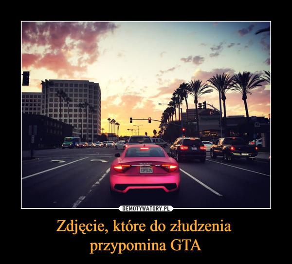 Zdjęcie, które do złudzenia przypomina GTA –