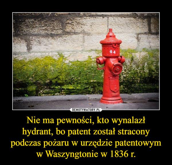 Nie ma pewności, kto wynalazł hydrant, bo patent został stracony podczas pożaru w urzędzie patentowym w Waszyngtonie w 1836 r.