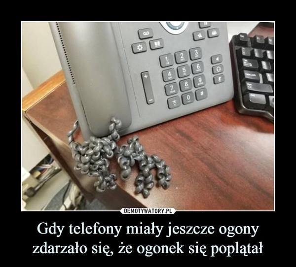 Gdy telefony miały jeszcze ogony zdarzało się, że ogonek się poplątał –