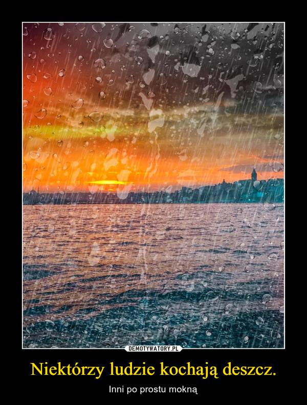 Niektórzy ludzie kochają deszcz. – Inni po prostu mokną