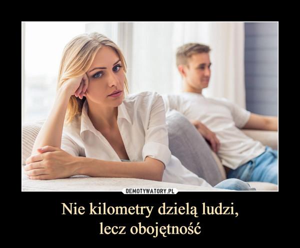 Nie kilometry dzielą ludzi,lecz obojętność –