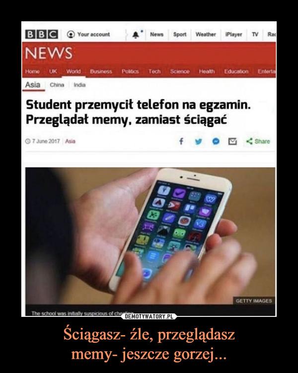 Ściągasz- źle, przeglądaszmemy- jeszcze gorzej... –  BBC News Student przemycił telefon na egzamin. Przeglądał memy, zamiast ściągać