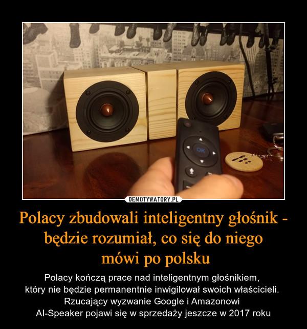 Polacy zbudowali inteligentny głośnik - będzie rozumiał, co się do niego mówi po polsku – Polacy kończą prace nad inteligentnym głośnikiem, który nie będzie permanentnie inwigilował swoich właścicieli. Rzucający wyzwanie Google i Amazonowi AI-Speaker pojawi się w sprzedaży jeszcze w 2017 roku