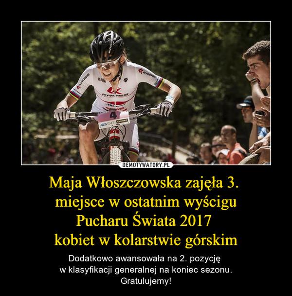 Maja Włoszczowska zajęła 3. miejsce w ostatnim wyściguPucharu Świata 2017 kobiet w kolarstwie górskim – Dodatkowo awansowała na 2. pozycję w klasyfikacji generalnej na koniec sezonu.Gratulujemy!
