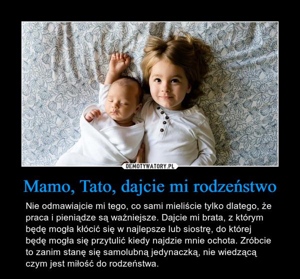 Mamo, Tato, dajcie mi rodzeństwo – Nie odmawiajcie mi tego, co sami mieliście tylko dlatego, że praca i pieniądze są ważniejsze. Dajcie mi brata, z którym będę mogła kłócić się w najlepsze lub siostrę, do której będę mogła się przytulić kiedy najdzie mnie ochota. Zróbcie to zanim stanę się samolubną jedynaczką, nie wiedzącą czym jest miłość do rodzeństwa.