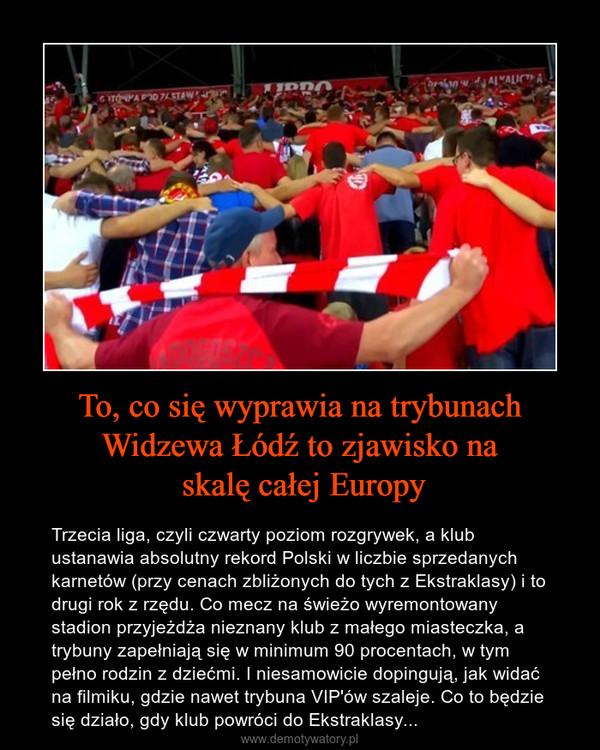 To, co się wyprawia na trybunach Widzewa Łódź to zjawisko na skalę całej Europy – Trzecia liga, czyli czwarty poziom rozgrywek, a klub ustanawia absolutny rekord Polski w liczbie sprzedanych karnetów (przy cenach zbliżonych do tych z Ekstraklasy) i to drugi rok z rzędu. Co mecz na świeżo wyremontowany stadion przyjeżdża nieznany klub z małego miasteczka, a trybuny zapełniają się w minimum 90 procentach, w tym pełno rodzin z dziećmi. I niesamowicie dopingują, jak widać na filmiku, gdzie nawet trybuna VIP'ów szaleje. Co to będzie się działo, gdy klub powróci do Ekstraklasy...
