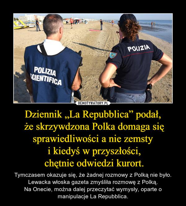 """Dziennik """"La Repubblica"""" podał, że skrzywdzona Polka domaga się sprawiedliwości a nie zemsty i kiedyś w przyszłości, chętnie odwiedzi kurort. – Tymczasem okazuje się, że żadnej rozmowy z Polką nie było. Lewacka włoska gazeta zmyśliła rozmowę z Polką.Na Onecie, można dalej przeczytać wymysły, oparte o manipulacje La Repubblica."""