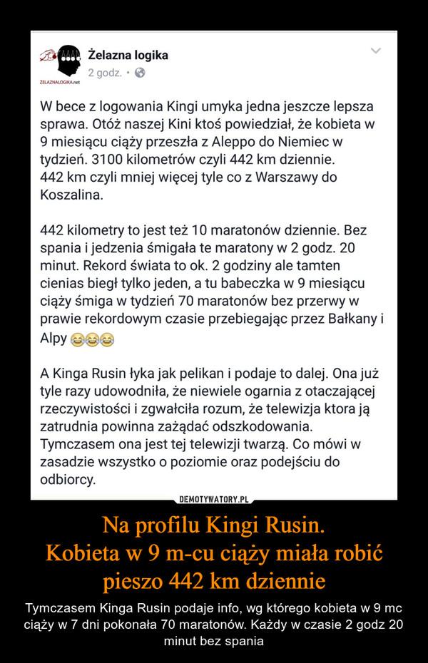 Na profilu Kingi Rusin.Kobieta w 9 m-cu ciąży miała robićpieszo 442 km dziennie – Tymczasem Kinga Rusin podaje info, wg którego kobieta w 9 mc ciąży w 7 dni pokonała 70 maratonów. Każdy w czasie 2 godz 20 minut bez spania W bece z logowania Kingi umyka jedna jeszcze lepszasprawa. Otóż naszej Kini ktoś powiedział, że kobieta w9 miesiącu ciąży przeszła z Aleppo do Niemiec wtydzień. 3100 kilometrów czyli 442 km dziennie.442 km czyli mniej więcej tyle co z Warszawy doKoszalina.442 kilometry to jest też 10 maratonów dziennie. Bezspania i jedzenia śmigała te maratony w 2 godz. 20minut. Rekord świata to ok. 2 godziny ale tamtencienias biegł tylko jeden, a tu babeczka w 9 miesiącuciąży śmiga w tydzień 70 maratonów bez przerwy wprawie rekordowym czasie przebiegając przez Bałkany iAlpyA Kinga Rusin łyka jak pelikan i podaje to dalej. Ona jużtyle razy udowodniła, że niewiele ogarnia z otaczającejrzeczywistości i zgwałciła rozum, że telewizja która jązatrudnia powinna zażądać odszkodowania.Tymczasem ona jest tej telewizji twarzą. Co mówi wzasadzie wszystko o poziomie oraz podejściu doodbiorcy.