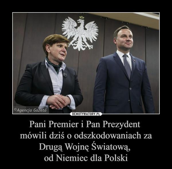 Pani Premier i Pan Prezydent mówili dziś o odszkodowaniach za Drugą Wojnę Światową, od Niemiec dla Polski –