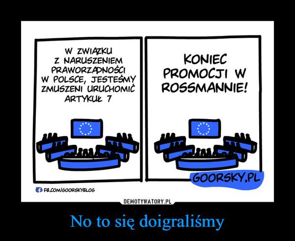 No to się doigraliśmy –  W związku z naruszeniem praworządności w Polsce, jesteśmy zmuszeni uruchomić artykuł 7 Koniec promocji w Rossmannie