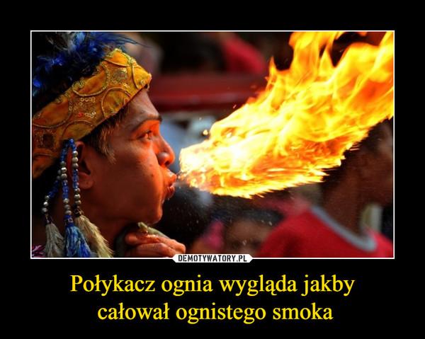 Połykacz ognia wygląda jakby całował ognistego smoka –