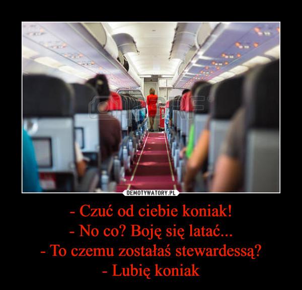 - Czuć od ciebie koniak!- No co? Boję się latać...- To czemu zostałaś stewardessą?- Lubię koniak –