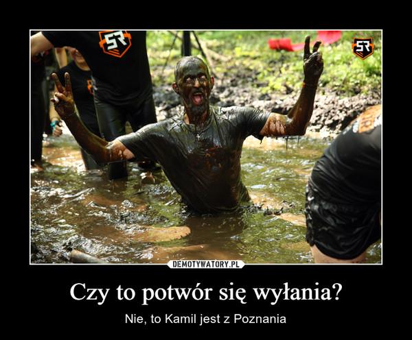 Czy to potwór się wyłania? – Nie, to Kamil jest z Poznania
