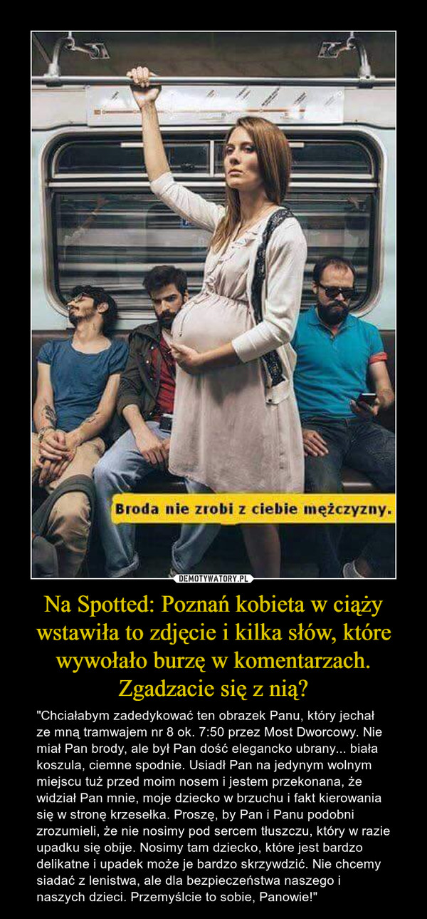 """Na Spotted: Poznań kobieta w ciąży wstawiła to zdjęcie i kilka słów, które wywołało burzę w komentarzach. Zgadzacie się z nią? – """"Chciałabym zadedykować ten obrazek Panu, który jechał ze mną tramwajem nr 8 ok. 7:50 przez Most Dworcowy. Nie miał Pan brody, ale był Pan dość elegancko ubrany... biała koszula, ciemne spodnie. Usiadł Pan na jedynym wolnym miejscu tuż przed moim nosem i jestem przekonana, że widział Pan mnie, moje dziecko w brzuchu i fakt kierowania się w stronę krzesełka. Proszę, by Pan i Panu podobni zrozumieli, że nie nosimy pod sercem tłuszczu, który w razie upadku się obije. Nosimy tam dziecko, które jest bardzo delikatne i upadek może je bardzo skrzywdzić. Nie chcemy siadać z lenistwa, ale dla bezpieczeństwa naszego i naszych dzieci. Przemyślcie to sobie, Panowie!"""" Broda nie zrobi z ciebie mężczyzny."""