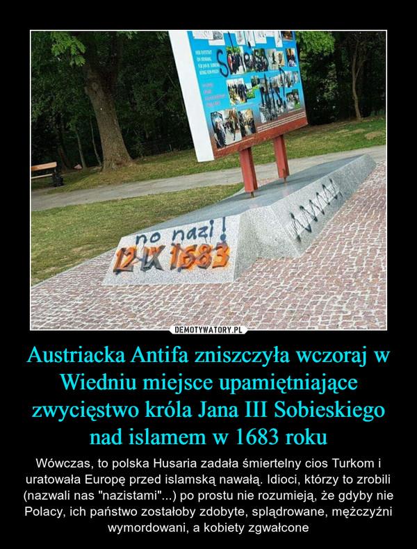 """Austriacka Antifa zniszczyła wczoraj w Wiedniu miejsce upamiętniające zwycięstwo króla Jana III Sobieskiego nad islamem w 1683 roku – Wówczas, to polska Husaria zadała śmiertelny cios Turkom i uratowała Europę przed islamską nawałą. Idioci, którzy to zrobili (nazwali nas """"nazistami""""...) po prostu nie rozumieją, że gdyby nie Polacy, ich państwo zostałoby zdobyte, splądrowane, mężczyźni wymordowani, a kobiety zgwałcone"""