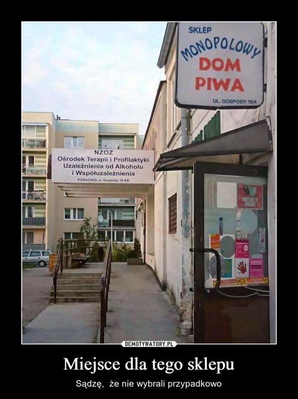 Miejsce dla tego sklepu – Sądzę,  że nie wybrali przypadkowo