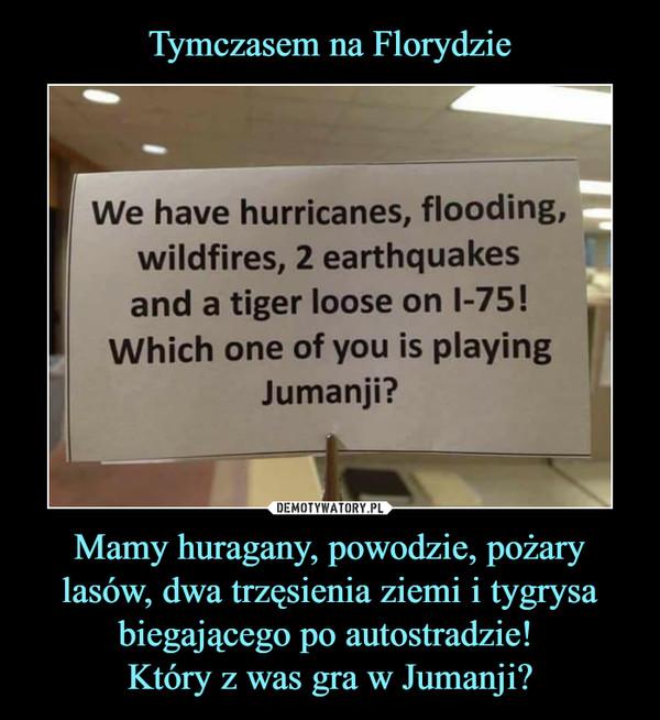 Mamy huragany, powodzie, pożary lasów, dwa trzęsienia ziemi i tygrysa biegającego po autostradzie! Który z was gra w Jumanji? –