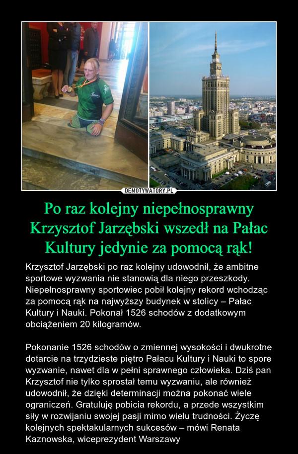 Po raz kolejny niepełnosprawny Krzysztof Jarzębski wszedł na Pałac Kultury jedynie za pomocą rąk! – Krzysztof Jarzębski po raz kolejny udowodnił, że ambitne sportowe wyzwania nie stanowią dla niego przeszkody. Niepełnosprawny sportowiec pobił kolejny rekord wchodząc za pomocą rąk na najwyższy budynek w stolicy – Pałac Kultury i Nauki. Pokonał 1526 schodów z dodatkowym obciążeniem 20 kilogramów.Pokonanie 1526 schodów o zmiennej wysokości i dwukrotne dotarcie na trzydzieste piętro Pałacu Kultury i Nauki to spore wyzwanie, nawet dla w pełni sprawnego człowieka. Dziś pan Krzysztof nie tylko sprostał temu wyzwaniu, ale również udowodnił, że dzięki determinacji można pokonać wiele ograniczeń. Gratuluję pobicia rekordu, a przede wszystkim siły w rozwijaniu swojej pasji mimo wielu trudności. Życzę kolejnych spektakularnych sukcesów – mówi Renata Kaznowska, wiceprezydent Warszawy