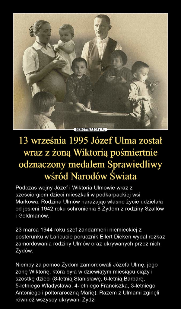 13 września 1995 Józef Ulma został wraz z żoną Wiktorią pośmiertnie odznaczony medalem Sprawiedliwy wśród Narodów Świata – Podczas wojny Józef i Wiktoria Ulmowie wraz z sześciorgiem dzieci mieszkali w podkarpackiej wsi Markowa. Rodzina Ulmów narażając własne życie udzielała od jesieni 1942 roku schronienia 8 Żydom z rodziny Szallów i Goldmanów. 23 marca 1944 roku szef żandarmerii niemieckiej z posterunku w Łańcucie porucznik Eilert Dieken wydał rozkaz zamordowania rodziny Ulmów oraz ukrywanych przez nich Żydów.Niemcy za pomoc Żydom zamordowali Józefa Ulmę, jego żonę Wiktorię, która była w dziewiątym miesiącu ciąży i szóstkę dzieci (8-letnią Stanisławę, 6-letnią Barbarę, 5-letniego Władysława, 4-letniego Franciszka, 3-letniego Antoniego i półtoraroczną Marię). Razem z Ulmami zginęli również wszyscy ukrywani Żydzi