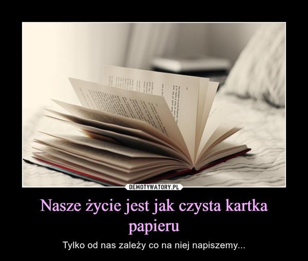 Nasze życie jest jak czysta kartka papieru – Tylko od nas zależy co na niej napiszemy...