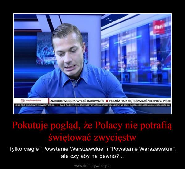 """Pokutuje pogląd, że Polacy nie potrafią świętować zwycięstw – Tylko ciagle """"Powstanie Warszawskie"""" i """"Powstanie Warszawskie"""", ale czy aby na pewno?..."""