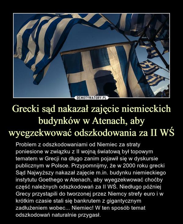 Grecki sąd nakazał zajęcie niemieckich budynków w Atenach, aby wyegzekwować odszkodowania za II WŚ – Problem z odszkodowaniami od Niemiec za straty poniesione w związku z II wojną światową był topowym tematem w Grecji na długo zanim pojawił się w dyskursie publicznym w Polsce. Przypomnijmy, że w 2000 roku grecki Sąd Najwyższy nakazał zajęcie m.in. budynku niemieckiego instytutu Goethego w Atenach, aby wyegzekwować choćby część należnych odszkodowań za II WŚ. Niedługo później Grecy przystąpili do tworzonej przez Niemcy strefy euro i w krótkim czasie stali się bankrutem z gigantycznym zadłużeniem wobec... Niemiec! W ten sposób temat odszkodowań naturalnie przygasł.