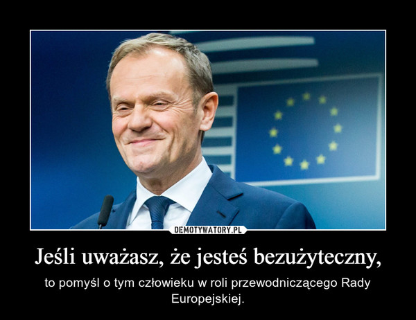 Jeśli uważasz, że jesteś bezużyteczny, – to pomyśl o tym człowieku w roli przewodniczącego Rady Europejskiej.