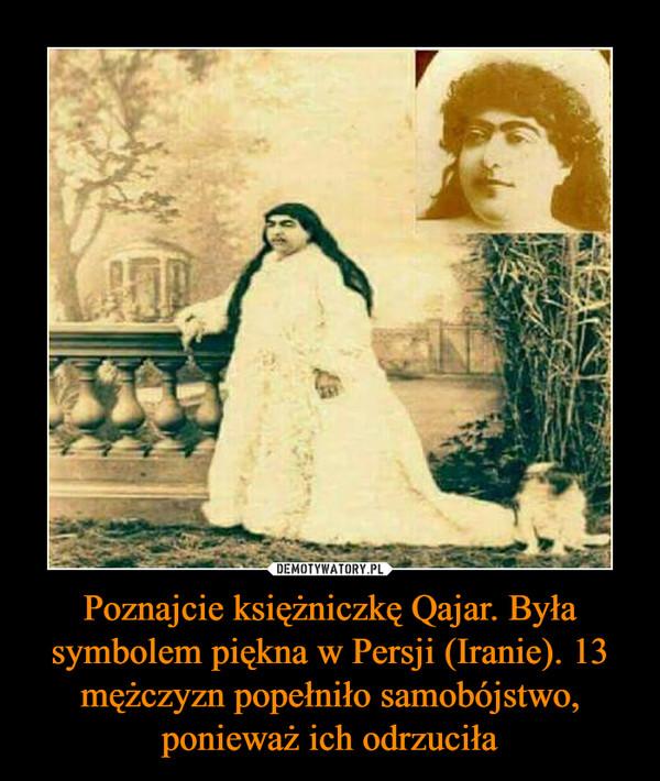 Poznajcie księżniczkę Qajar. Była symbolem piękna w Persji (Iranie). 13 mężczyzn popełniło samobójstwo, ponieważ ich odrzuciła –