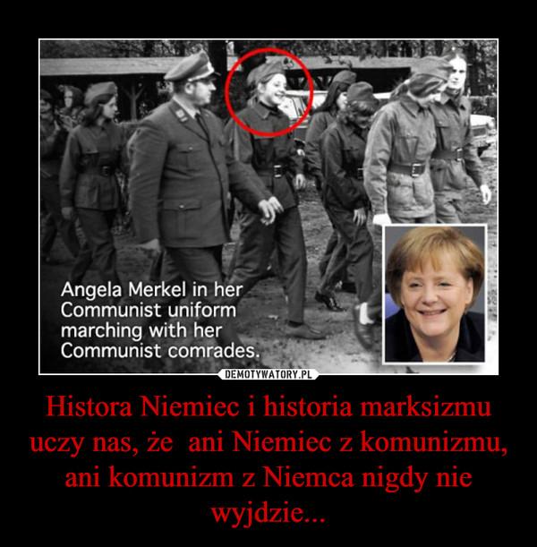 Histora Niemiec i historia marksizmu uczy nas, że  ani Niemiec z komunizmu, ani komunizm z Niemca nigdy nie wyjdzie... –