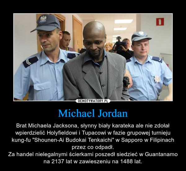 """Michael Jordan – Brat Michaela Jacksona, słynny biały karateka ale nie zdołał wpierdzielić Holyfieldowi i Tupacowi w fazie grupowej turnieju kung-fu """"Shounen-Ai Budokai Tenkaichi"""" w Sapporo w Filipinach przez co odpadł.Za handel nielegalnymi ścierkami poszedł siedzieć w Guantanamo na 2137 lat w zawieszeniu na 1488 lat."""
