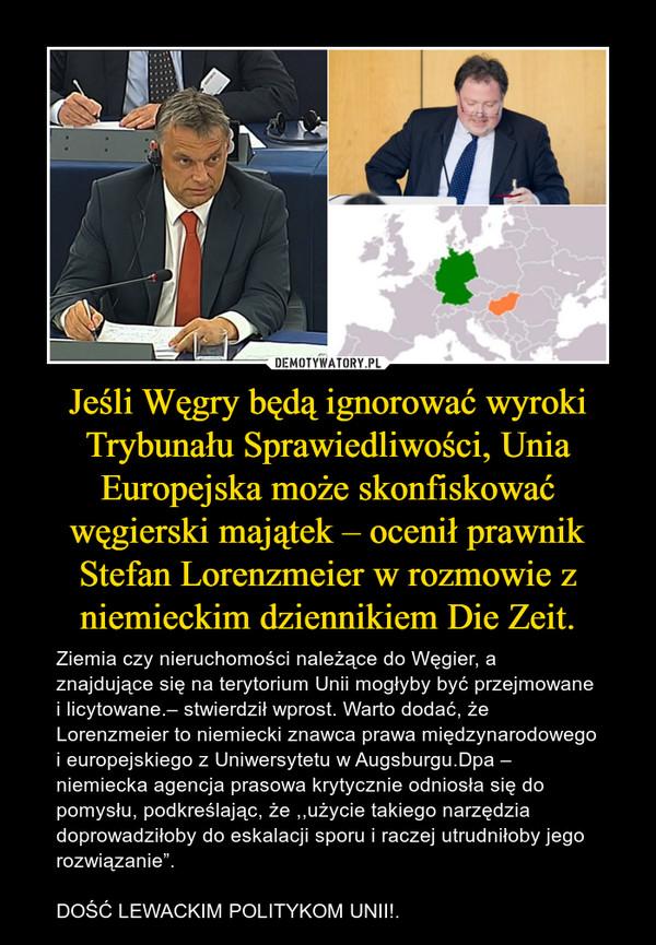 """Jeśli Węgry będą ignorować wyroki Trybunału Sprawiedliwości, Unia Europejska może skonfiskować węgierski majątek – ocenił prawnik Stefan Lorenzmeier w rozmowie z niemieckim dziennikiem Die Zeit. – Ziemia czy nieruchomości należące do Węgier, a znajdujące się na terytorium Unii mogłyby być przejmowane i licytowane.– stwierdził wprost. Warto dodać, że Lorenzmeier to niemiecki znawca prawa międzynarodowego i europejskiego z Uniwersytetu w Augsburgu.Dpa – niemiecka agencja prasowa krytycznie odniosła się do pomysłu, podkreślając, że ,,użycie takiego narzędzia doprowadziłoby do eskalacji sporu i raczej utrudniłoby jego rozwiązanie"""".DOŚĆ LEWACKIM POLITYKOM UNII!."""