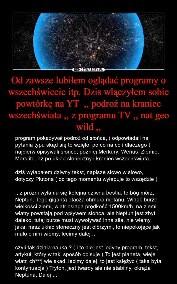 Od zawsze lubiłem oglądać programy o wszechświecie itp. Dzis włączyłem sobie powtórkę na YT  ,, podroż na kraniec wszechświata ,, z programu TV ,, nat geo wild ,, – program pokazywał podroż od słońca, ( odpowiadali na pytania typu skąd się to wzięło, po co na co i dlaczego )  najpierw opisywali słonce, później Merkury, Wenus, Ziemie, Mars itd. aż po układ słoneczny i kraniec wszechświata. dziś wyłapałem dziwny tekst, napisze słowo w słowo, dotyczy Plutona ( od tego momentu wyłapuje to wszędzie ) ,, z próżni wylania się kolejna dziwna bestia. to bóg mórz, Neptun. Tego giganta otacza chmura metanu. Widać burze wielkości ziemi, wiatr osiąga prędkość 1500km/h, na ziemi wiatry powstają pod wpływem słońca, ale Neptun jest zbyt daleko, tutaj burze musi wywoływać inna siła, nie wiemy jaka. nasz układ słoneczny jest olbrzymi, to niepokojące jak mało o nim wiemy, lecimy dalej ,, czyli tak działa nauka ? ( i to nie jest jedyny program, tekst, artykuł, który w taki sposób opisuje ) To jest planeta, wieje wiatr, ch***j wie skad, lecimy dalej. to jest księżyc ( taka była kontynuacja ) Tryton, jest twardy ale nie stabilny, okrąża Neptuna, Dalej ...