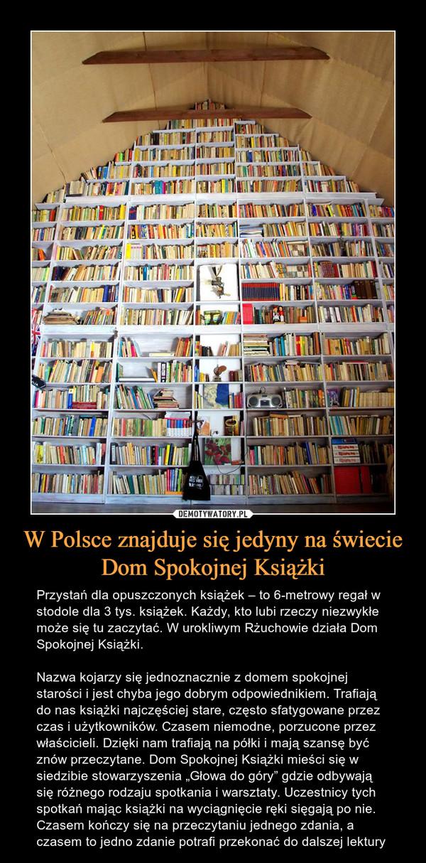 """W Polsce znajduje się jedyny na świecie Dom Spokojnej Książki – Przystań dla opuszczonych książek – to 6-metrowy regał w stodole dla 3 tys. książek. Każdy, kto lubi rzeczy niezwykłe może się tu zaczytać. W urokliwym Rżuchowie działa Dom Spokojnej Książki.Nazwa kojarzy się jednoznacznie z domem spokojnej starości i jest chyba jego dobrym odpowiednikiem. Trafiają do nas książki najczęściej stare, często sfatygowane przez czas i użytkowników. Czasem niemodne, porzucone przez właścicieli. Dzięki nam trafiają na półki i mają szansę być znów przeczytane. Dom Spokojnej Książki mieści się w siedzibie stowarzyszenia """"Głowa do góry"""" gdzie odbywają się różnego rodzaju spotkania i warsztaty. Uczestnicy tych spotkań mając książki na wyciągnięcie ręki sięgają po nie. Czasem kończy się na przeczytaniu jednego zdania, a czasem to jedno zdanie potrafi przekonać do dalszej lektury"""