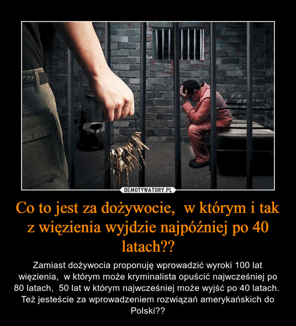 Co to jest za dożywocie,  w którym i tak z więzienia wyjdzie najpóźniej po 40 latach?? – Zamiast dożywocia proponuję wprowadzić wyroki 100 lat więzienia,  w którym może kryminalista opuścić najwcześniej po 80 latach,  50 lat w którym najwcześniej może wyjść po 40 latach.  Też jesteście za wprowadzeniem rozwiązań amerykańskich do Polski??