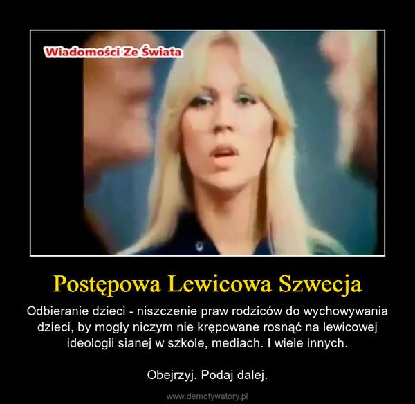 Postępowa Lewicowa Szwecja – Odbieranie dzieci - niszczenie praw rodziców do wychowywania dzieci, by mogły niczym nie krępowane rosnąć na lewicowej ideologii sianej w szkole, mediach. I wiele innych.Obejrzyj. Podaj dalej.