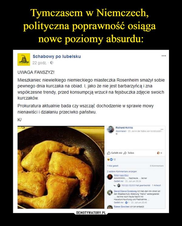 –  Schabowy po lubelskuUWAGA FANSZYZ!Mieszkaniec niewielkiego niemieckiego miasteczka Rosenheim smażył sobie pewnego dnia kurczaka na obiad. I, jako że nie jest barbarzyńcą i zna współczesne trendy, przed konsumpcją wrzucił na fejsbuczka zdjęcie swoich kurczaków.Prokuratura aktualnie bada czy wszcząć dochodzenie w sprawie mowy nienawiści i działaniu przeciwko państwu.