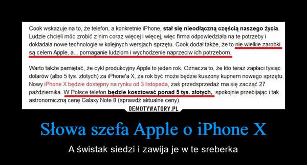 Słowa szefa Apple o iPhone X – A świstak siedzi i zawija je w te sreberka Cook wskazuje na to, že telefon, a konkretnie iPhone, stal się nieodłączną częścią naszego życiaLudzie chcieli móc zrobić z nim coraz więcej i więcej, więc firma odpowiedziała na te potrzeby idokładała nowe technologie w koleinych wersjach sprzetu. Cook dodał także, że to nie wielkie zarobkisą celem Apple, a... pomaganie ludziom i wychodzenie naprzeciw ich potrzebomWarto także pamiętać, że cykl produkcyjny Apple to jeden rok. Oznacza to, że kto teraz zapłaci tysiącdolarów (albo 5 tys. złotych) za iPhone'a X, za rok być może będzie kuszony kupnem nowego sprzętu.Nowy iPhone X będzie dostępny na rynku od 3 listopada, zaś przedsprzedaż ma się zacząć 27października. W Polsce telefon bedzie kosztować ponad 5 tys. złotych, spokojnie przebijając i takastronomiczną cenę Galaxy Note 8 (sprawdź aktualne ceny)