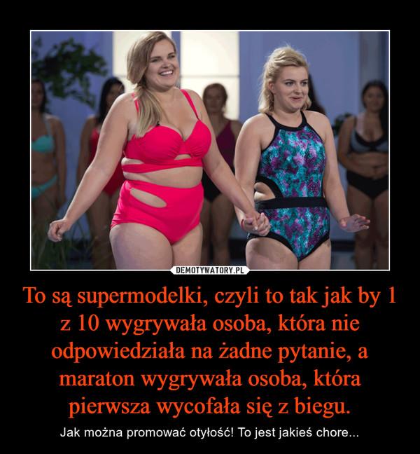 To są supermodelki, czyli to tak jak by 1 z 10 wygrywała osoba, która nie odpowiedziała na żadne pytanie, a maraton wygrywała osoba, która pierwsza wycofała się z biegu. – Jak można promować otyłość! To jest jakieś chore...