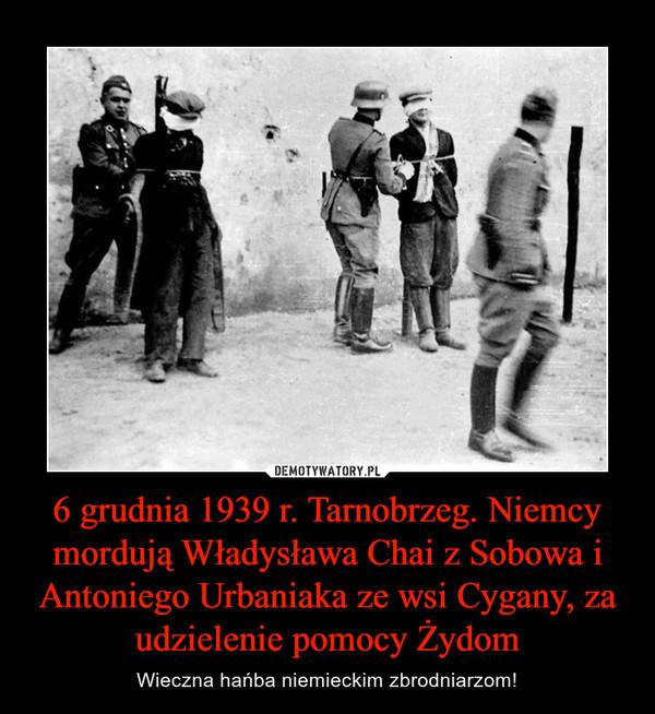 6 grudnia 1939 r. Tarnobrzeg. Niemcy mordują Władysława Chai z Sobowa i Antoniego Urbaniaka ze wsi Cygany, za udzielenie pomocy Żydom – Wieczna hańba niemieckim zbrodniarzom!