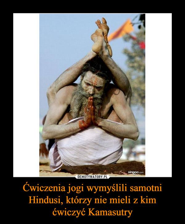 Ćwiczenia jogi wymyślili samotni Hindusi, którzy nie mieli z kimćwiczyć Kamasutry –