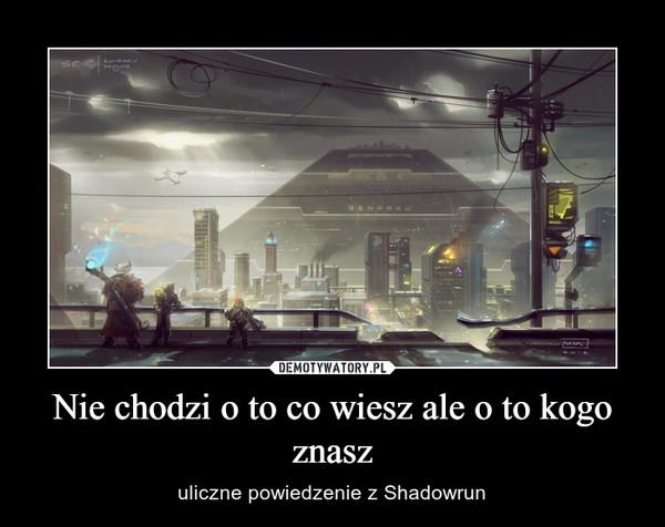 Nie chodzi o to co wiesz ale o to kogo znasz – uliczne powiedzenie z Shadowrun