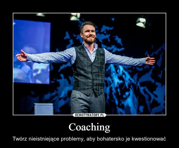 Coaching – Twórz nieistniejące problemy, aby bohatersko je kwestionować