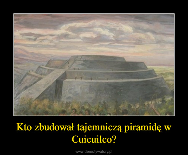 Kto zbudował tajemniczą piramidę w Cuicuilco? –